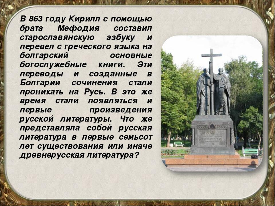 В 863 году Кирилл с помощью брата Мефодия составил старославянскую азбуку и...