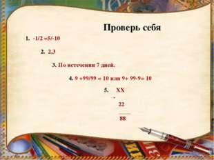 Проверь себя 1. -1/2 =5/-10 2. 2,3 3. По истечении 7 дней. 4. 9 +99/99 = 10 и