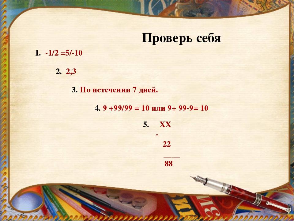 Проверь себя 1. -1/2 =5/-10 2. 2,3 3. По истечении 7 дней. 4. 9 +99/99 = 10 и...