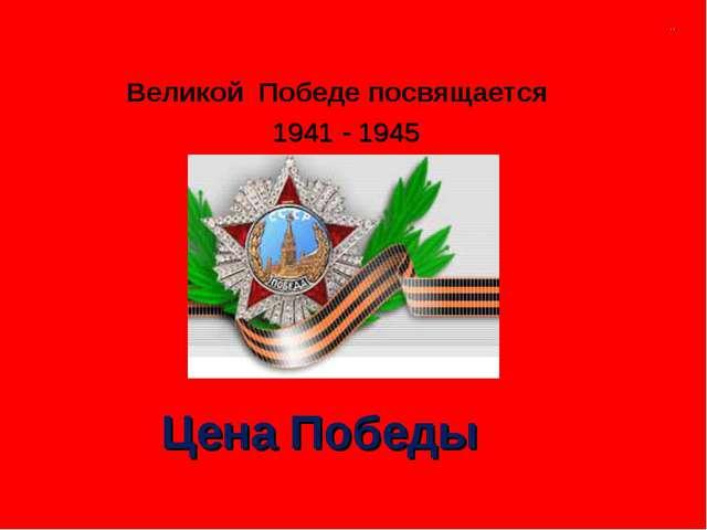 Великой Победе посвящается 1941 - 1945 Цена Победы ..