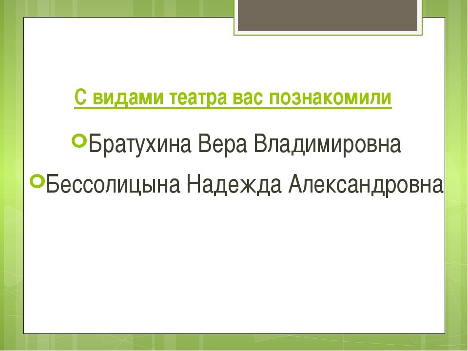 С видами театра вас познакомили Братухина Вера Владимировна Бессолицына Надеж...