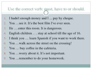 Use the correct verb: must, have to or should. I hadn't enough money and I ..