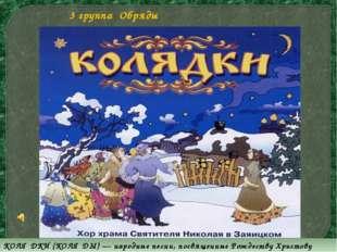 KОЛЯ́ДKИ (KОЛЯ́ДЫ) — народные песни, посвященные Рождеству Христову 3 группа