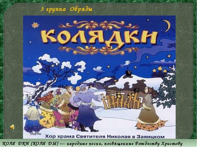 KОЛЯ́ДKИ (KОЛЯ́ДЫ) — народные песни, посвященные Рождеству Христову 3 группа...