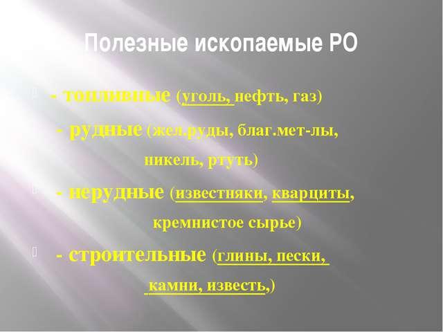 Полезные ископаемые РО - топливные (уголь, нефть, газ) - рудные (жел.руды, бл...
