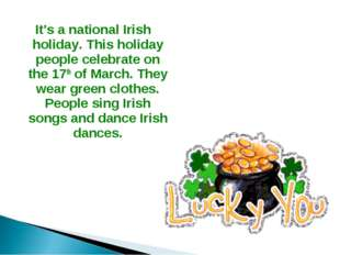 It's a national Irish holiday. This holiday people celebrate on the 17th of M