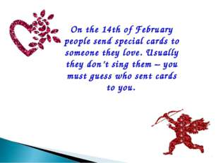 On the 14th of February people send special cards to someone they love. Usual