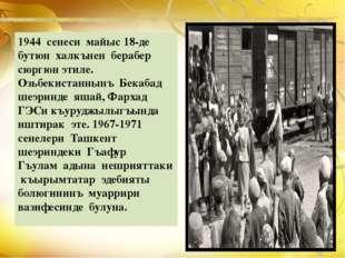 1944 сенеси майыс 18-де бутюн халкънен берабер сюргюн этиле. Озьбекистаннынъ