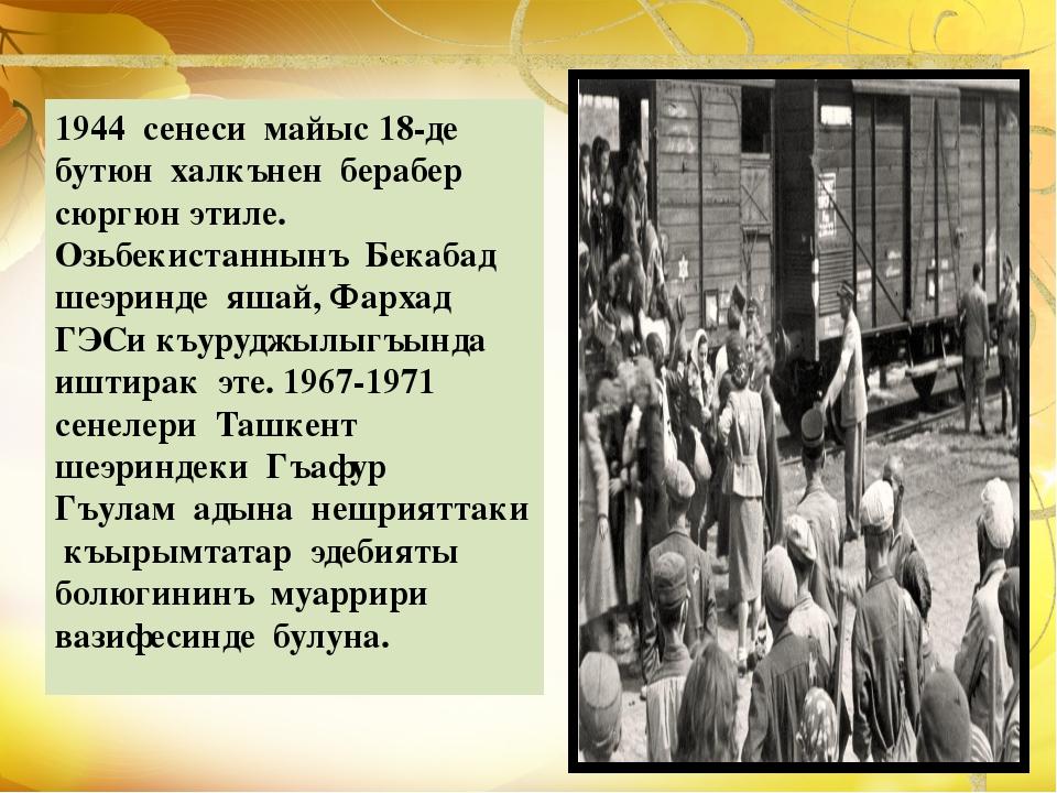 1944 сенеси майыс 18-де бутюн халкънен берабер сюргюн этиле. Озьбекистаннынъ...