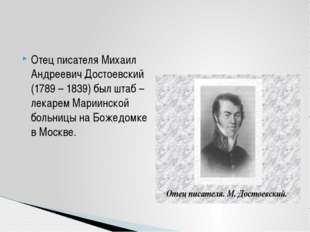 Отец писателя Михаил Андреевич Достоевский (1789 – 1839) был штаб – лекарем М