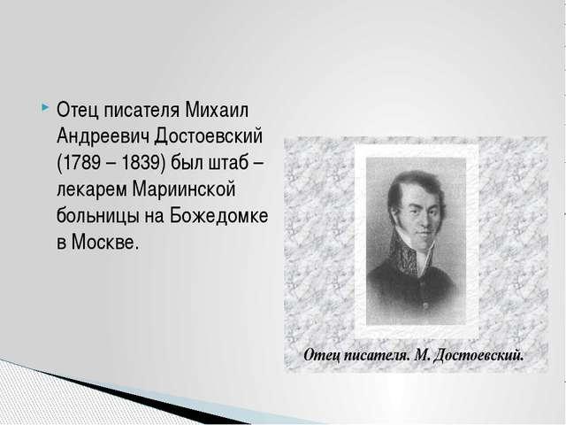 Отец писателя Михаил Андреевич Достоевский (1789 – 1839) был штаб – лекарем М...