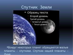 Спутник Земли Вокруг некоторых планет обращаются малые планеты – спутники. Сп