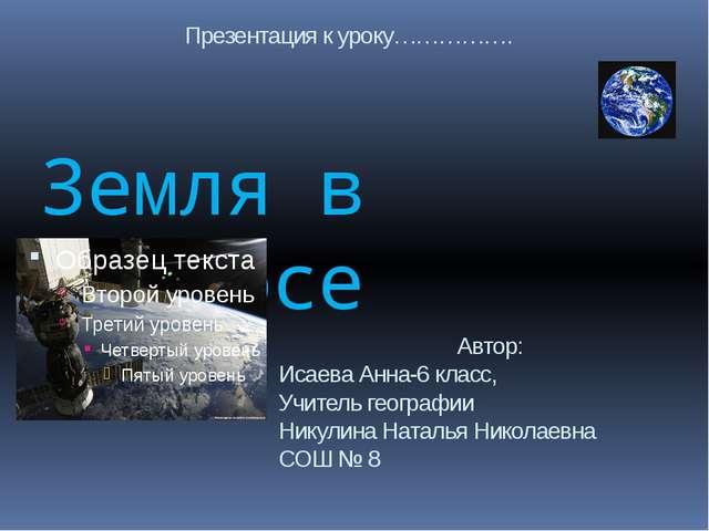 Земля в космосе Автор: Исаева Анна-6 класс, Учитель географии Никулина Наталь...