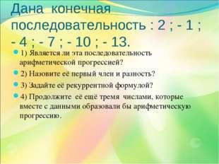 Дана конечная последовательность : 2 ; - 1 ; - 4 ; - 7 ; - 10 ; - 13. 1) Явля