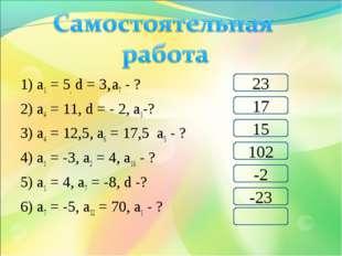 1) а1 = 5, d = 3, а7 - ? 2) а4 = 11, d = - 2, а1-? 3) а4 = 12,5, а6 = 17,5 а5