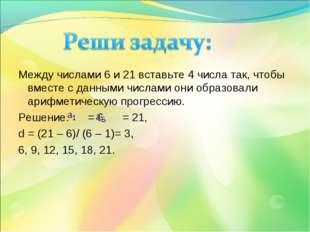 Между числами 6 и 21 вставьте 4 числа так, чтобы вместе с данными числами он
