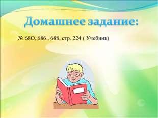 № 68О, 686 , 688, стр. 224 ( Учебник)