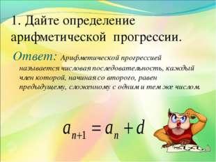 1. Дайте определение арифметической прогрессии. Ответ: Арифметической прогрес