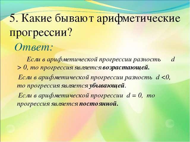 5. Какие бывают арифметические прогресcии? Ответ: Если в арифметической прогр...