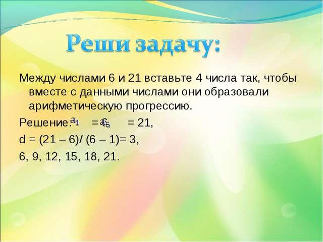 Между числами 6 и 21 вставьте 4 числа так, чтобы вместе с данными числами он...