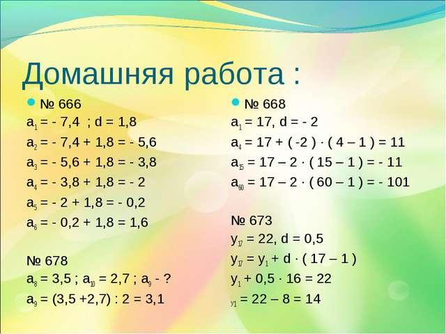 Домашняя работа : № 666 a1 = - 7,4 ; d = 1,8 а2 = - 7,4 + 1,8 = - 5,6 а3 = -...