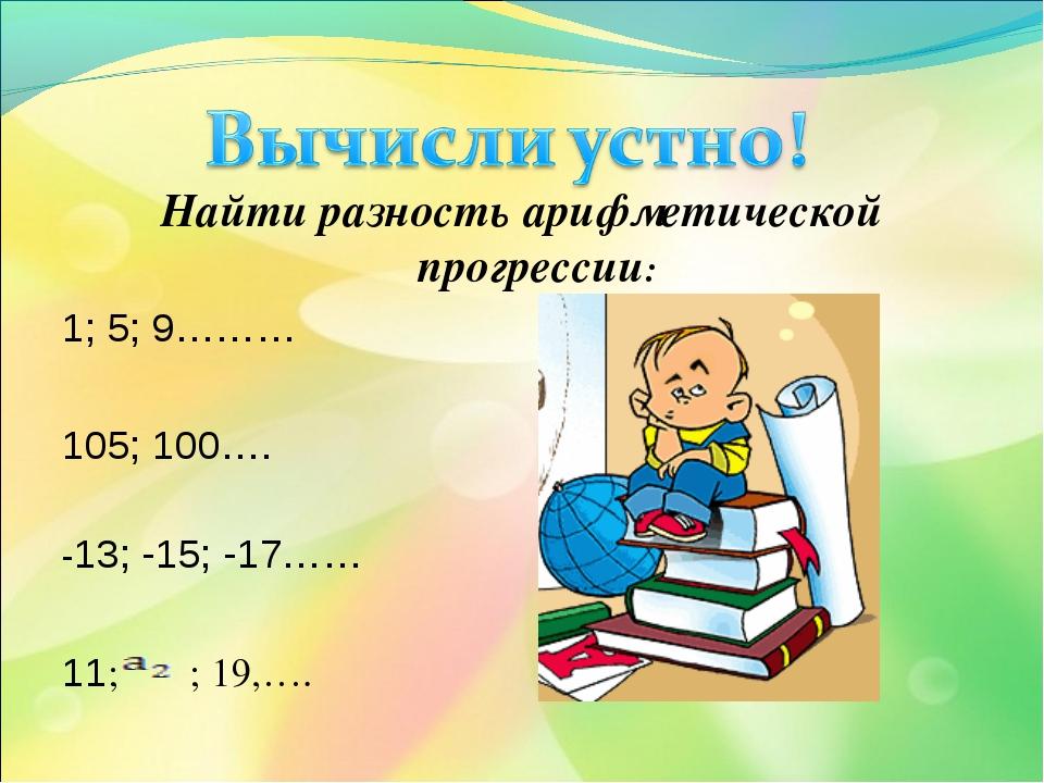Найти разность арифметической прогрессии: 1; 5; 9……… 105; 100…. -13; -15; -17...