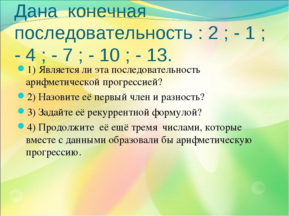 Дана конечная последовательность : 2 ; - 1 ; - 4 ; - 7 ; - 10 ; - 13. 1) Явля...