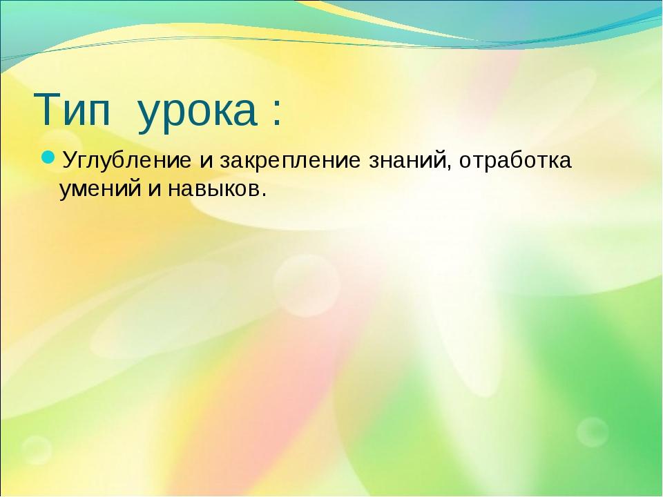 Тип урока : Углубление и закрепление знаний, отработка умений и навыков.