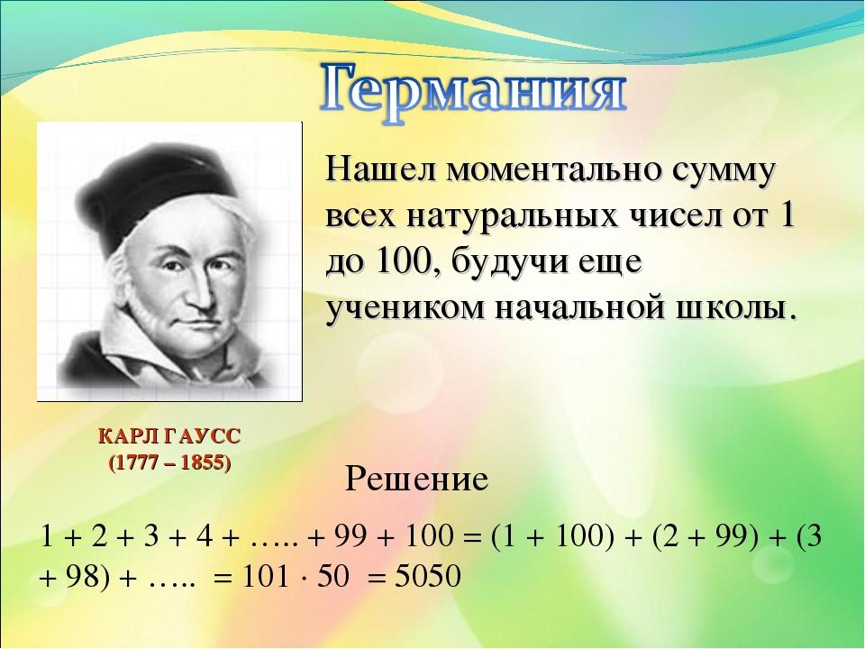 Нашел моментально сумму всех натуральных чисел от 1 до 100, будучи еще ученик...
