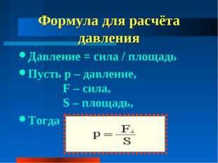 Формула для расчёта давления Давление = сила / площадь Пусть p – давление, F