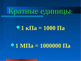 Кратные единицы: 1 кПа = 1000 Па 1 МПа = 1000000 Па