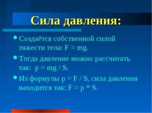 Сила давления: Создаётся собственной силой тяжести тела: F = mg. Тогда давлен