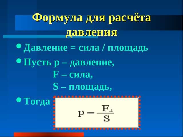 Формула для расчёта давления Давление = сила / площадь Пусть p – давление, F...