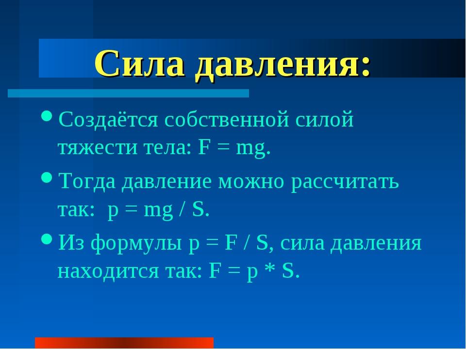 Сила давления: Создаётся собственной силой тяжести тела: F = mg. Тогда давлен...