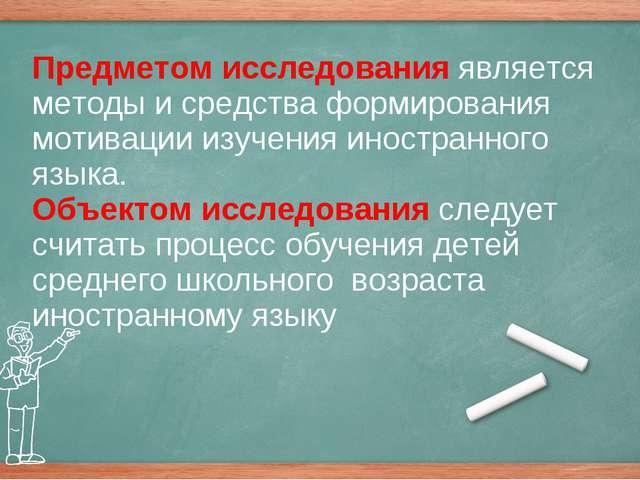 Предметом исследования является методы и средства формирования мотивации изу...