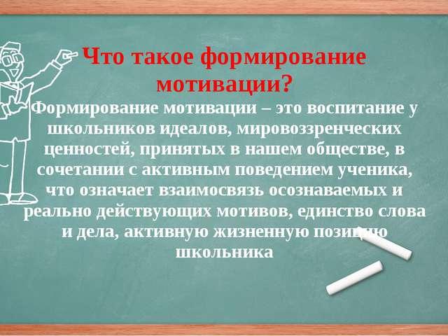 Что такое формирование мотивации? Формирование мотивации – это воспитание у...