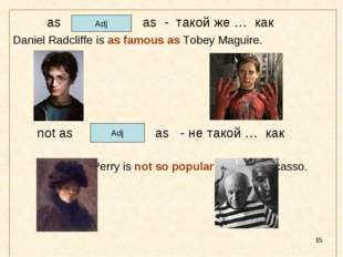 * as as - такой же … как Daniel Radcliffe is as famous as Tobey Maguire. 	 no