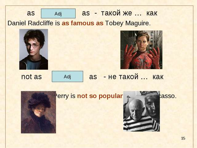 * as as - такой же … как Daniel Radcliffe is as famous as Tobey Maguire. 	 no...
