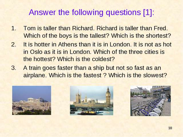 * Answer the following questions [1]: Tom is taller than Richard. Richard is...