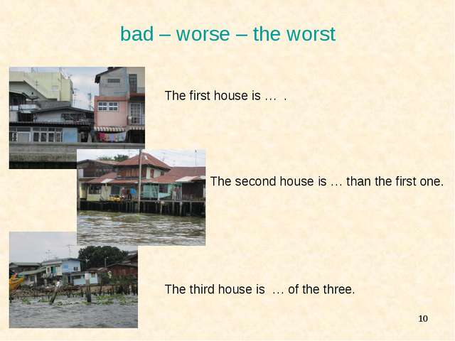 * bad – worse – the worst 				The first house is … . 					The second house is...