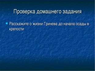 Проверка домашнего задания Расскажите о жизни Гринева до начала осады в крепо