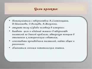 Цели проекта: Познакомиться с творчеством А.Солженицына, В.Шаламова, О.Волков