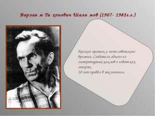 Варлаа́м Ти́хонович Шала́мов (1907- 1982г.г.) Русский прозаик и поэт советско