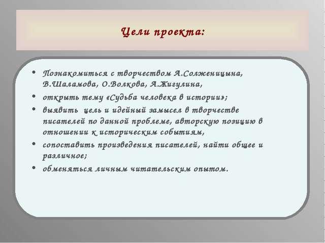 Цели проекта: Познакомиться с творчеством А.Солженицына, В.Шаламова, О.Волков...