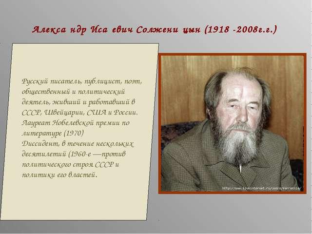 Алекса́ндр Иса́евич Солжени́цын (1918 -2008г.г.) Русский писатель, публицист,...
