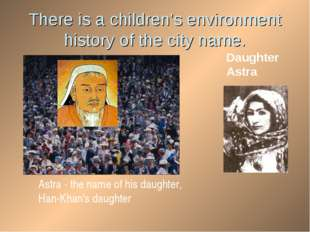 There is a children's environment history of the city name. Хан Daughter Astr