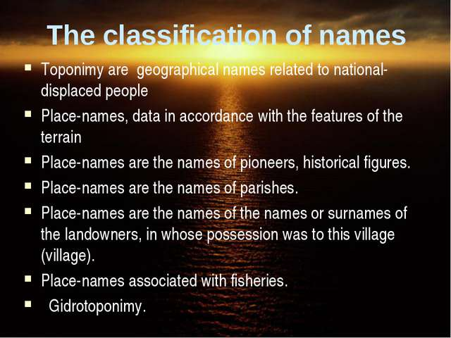 The classification of names Toponimy are geographical names related to nation...