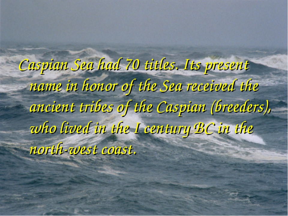 Caspian Sea had 70 titles. Its present name in honor of the Sea received the...