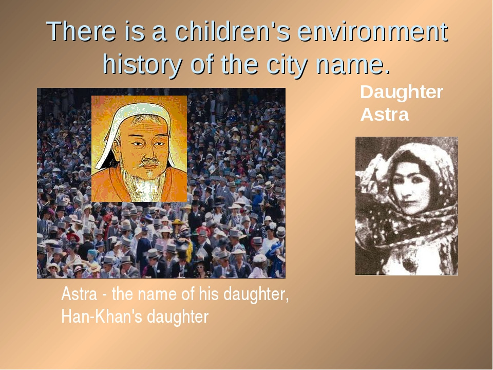There is a children's environment history of the city name. Хан Daughter Astr...