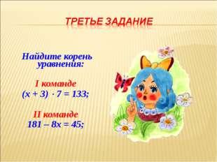 Найдите корень уравнения: I команде (х + 3)  7 = 133; II команде 181 – 8х =